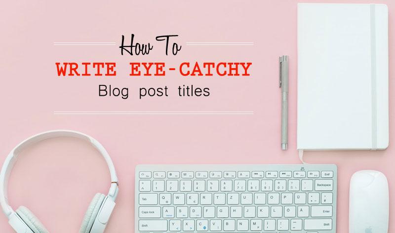 Write Eye-Catchy Blog Post Titles